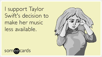 """To send this card, go <a href=""""http://www.someecards.com/somewhat-topical-cards/i-support-taylor-swifts-decision-to-make-her-"""