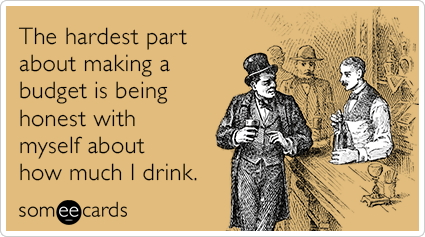 """To send this card, go <a href=""""http://www.someecards.com/drinking-cards/honest-drinking-budget-funny-ecard"""" target=""""_blank"""">h"""