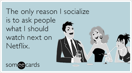 """To send this card, go <a href=""""http://www.someecards.com/confession-cards/only-reason-socialize-peope-netflix-funny-ecard"""" ta"""