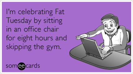 "To send this card, go <a href=""http://www.someecards.com/mardi-gras-cards/fat-tuesday-sitting-office-chair-eight-hours-funny-"