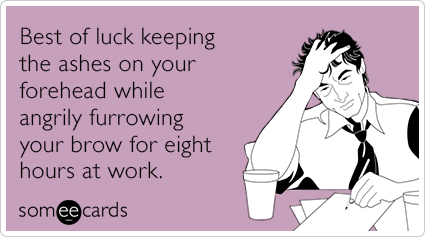 "To send this card, go <a href=""http://www.someecards.com/lent-cards/best-luck-keep-ashes-forehead-furrowing-brow-funny-ecard"""