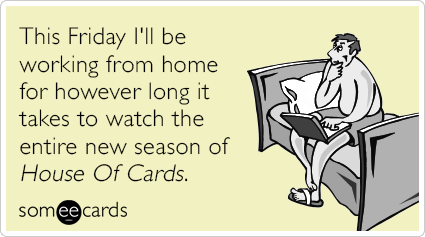 "To send this card, go <a href=""http://www.someecards.com/somewhat-topical-cards/house-of-cards-working-from-home-funny-ecard"""