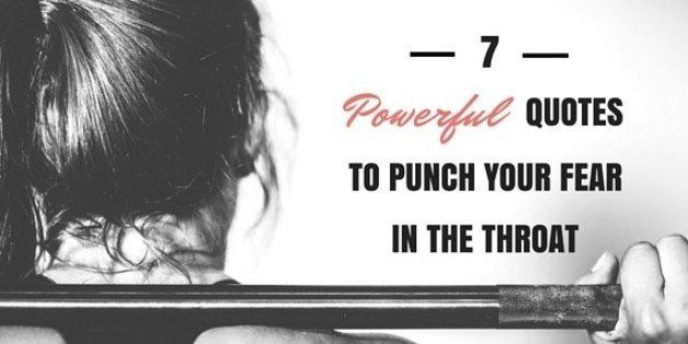 7 Powerful Quotes To Punch Your Fear In The Throat Huffpost