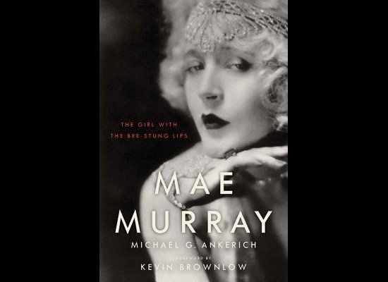 <em>Mae Murray: The Girl with the Bee-Stung Lips</em>, by Michael G. Ankerich (University Press of Kentucky)  Mae Murray, k
