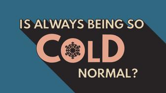 There are a number of factors that could explain why you're always freezing.