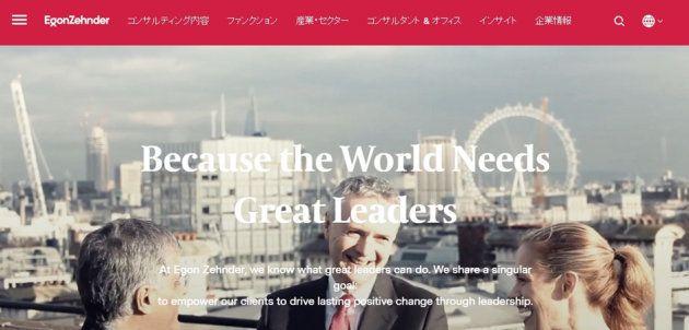 エゴンゼンダーについて「優れたリーダーシップにより人々、組織、世界に変革を起こす」というミッションの下、経営者・経営陣に特化した人・組織領域の課題解決を支援するコンサルティングファーム。世界40ヶ国、68ヶ所のオフィスに総勢約450名のコンサルタントが在籍する。日本法人は1972年に設立。社長後継計画の策定支援や取締役会の有効性評価といったガバナンス領域の課題解決支援、また経営人材の評価・育成、外部招聘などのサービスをクライアント企業の経営課題に応じ、テイラーメイドに提供している。