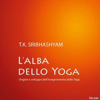 L'alba dello yoga. Gli insegnamenti del padre dello yoga moderno Sri Tirumalai Krishnamacharya
