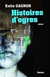 Le nouveau roman de Katia Gagnon « Histoires d'ogres » : comprendre l'ignoble, sans l'excuser
