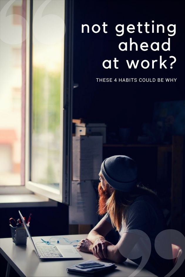 Not Getting Ahead At Work? These 4 Habits Could Be
