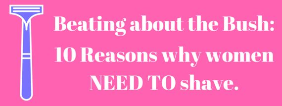 Beating About The Bush: 10 Reasons Why Women Need To