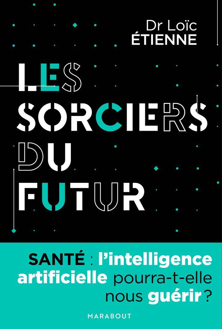 """Dr. Lo&iuml;c &Eacute;tienne - <a href=""""https://www.marabout.com/les-sorciers-du-futur-lintelligence-artificielle-pourra-t-elle-nous-guerir-9782501140522"""" target=""""_blank"""" rel=""""noopener noreferrer""""><i>Les sorciers du futur</i></a> - Ed. Marabout"""
