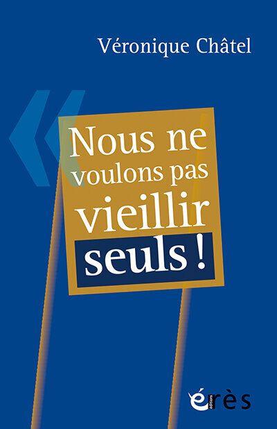 """V&eacute;ronique Ch&acirc;tel - <a href=""""https://www.editions-eres.com/ouvrage/4544/nous-ne-voulons-pas-vieillir-seuls"""" target=""""_blank"""" rel=""""noopener noreferrer"""">Nous ne voulons pas vieillir seuls !</a> - Ed. &Eacute;r&egrave;s"""