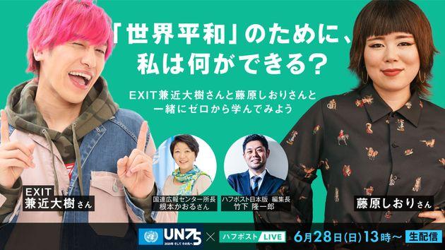 6月28日に生配信する、国連広報センターとハフポスト日本版が共催する番組「『世界平和』のために、私は何ができる?」。EXIT兼近大樹さん、藤原しおりさんらが出演する。