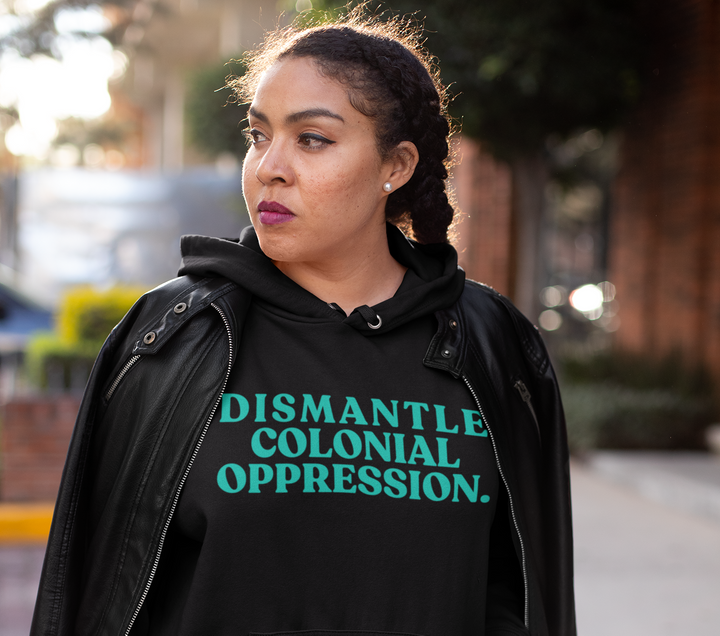 Dismantle Colonial Oppression Hoodie, $59