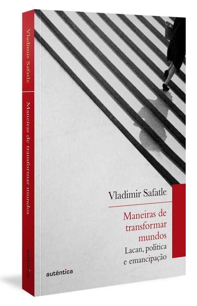 Livro <i>Maneiras de transformar o mundo: Lacan, pol&iacute;tica e emancipa&ccedil;&atilde;o</i> (Aut&ecirc;ntica Editora, 2020), de Vladimir Safatle.
